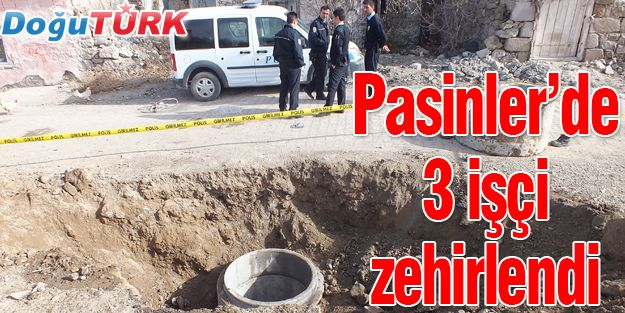 PASİNLER'DE 3 İŞÇİ METAN GAZINDAN ZEHİRLENDİ
