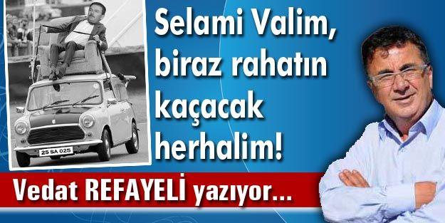 Selami Valim, biraz rahatın kaçacak herhalim!