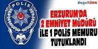 ERZURUM#039;DA 2 EMNİYET MÜDÜRÜ İLE 1 POLİS MEMURU TUTUKLANDI