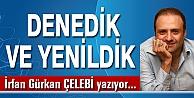 DENEDİK VE YENİLDİK