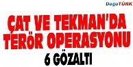 ÇAT VE TEKMAN#039;DA TERÖR OPERASYONU: 6 GÖZALTI