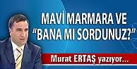 "MAVİ MARMARA VE BANA MI SORDUNUZ?"""