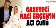 GAZETECİ NACİ ERGEN#039;İN ACI GÜNÜ