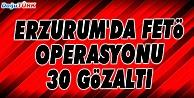 ERZURUM#039;DA FETÖ/PDY OPERASYONUNDA 30 GÖZALTI