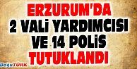 ERZURUMDA 2 VALİ YARDIMCISI VE 14 POLİS TUTUKLANDI