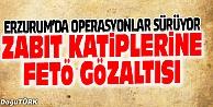 ERZURUMDA ZABIT KATİPLERİ FETÖ#039;DEN GÖZALTINA ALINDI