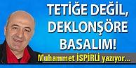 TETİĞE DEĞİL, DEKLONŞÖRE BASALIM!