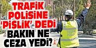 POLİSE #039;PİSLİK#039; DİYEN SÜRÜCÜNÜN CEZASI BELLİ OLDU