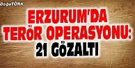 ERZURUMDA TERÖR OPERASYONU: 21 GÖZALTI