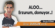 ALOO… Erzurum, donuyor..!