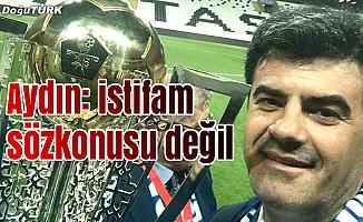 Aydın'dan istifa açıklaması