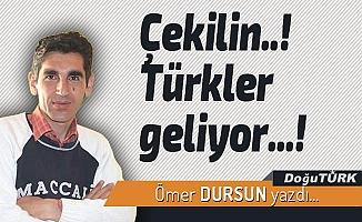 Çekilin..! Türkler geliyor...!