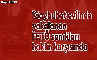 """""""Gaybubet evi""""nde yakalanan FETÖ sanıkları hakim karşısında"""