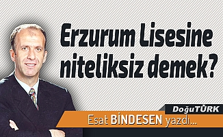 Erzurum Lisesine niteliksiz demek?