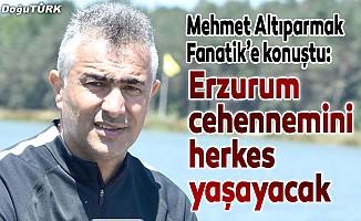 Mehmet Altıparmak: Erzurum cehennemini herkes yaşayacak