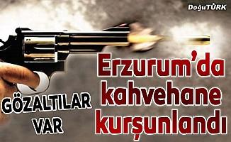 Erzurum'da kahvehane kurşunlandı