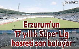 Erzurum'un 17 yıllık Süper Lig hasreti son buluyor