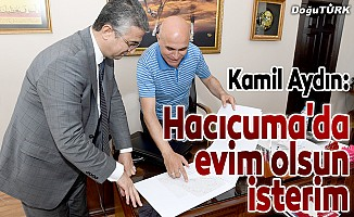 Kamil Aydın: Hacıcuma'da evim olsun isterim