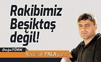 Rakibimiz Beşiktaş değil!