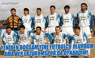 Yeniden doğsam yine futbolcu olurdum ama hep Erzurumspor'da oynardım!