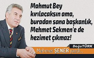 Mahmut Bey kırılacaksın ama, buradan sana başkanlık, Mehmet Sekmen'e de hezimet çıkmaz!