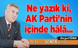 Ne yazık ki, AK Parti'nin içinde hâlâ...