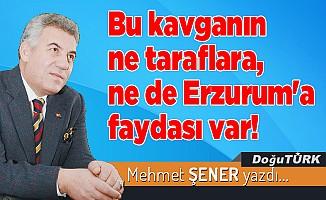 Bu kavganın ne taraflara, ne de Erzurum'a faydası var!