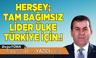HERŞEY; TAM BAĞIMSIZ LİDER ÜLKE TÜRKİYE İÇİN.!