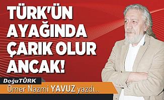 TÜRK'ÜN AYAĞINDA ÇARIK OLUR ANCAK!