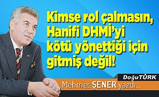 Kimse rol çalmasın, Hanifi DHMİ'yi kötü yönettiği için gitmiş değil!