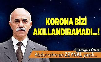 KORONA BİZİ AKILLANDIRAMADI...!