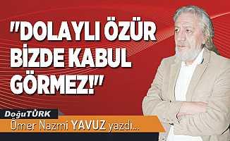 """""""DOLAYLI ÖZÜR BİZDE KABUL GÖRMEZ!"""""""