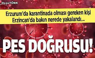 Erzurum'da karantinada olması gerekirken Erzincan'da yakalandı