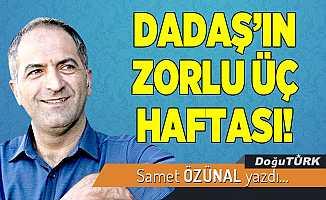 DADAŞ'IN ZORLU ÜÇ HAFTASI!