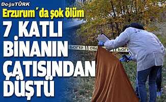 Erzurum'da 7 katlı binanın çatısından düşen kişi öldü