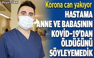 """""""Hastama anne ve babasının Kovid-19'dan öldüğünü söyleyemedik"""""""