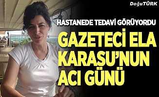Gazeteci Ela Karasu'nun acı günü