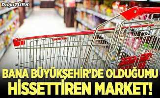 Bana Büyükşehir'de olduğumu hissettiren market!