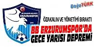BB ERZURUMSPOR'DA GECE YARISI DEPREMİ