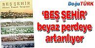 'BEŞ ŞEHİR' BEYAZ PERDEYE AKTARILIYOR