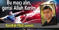 Bu maçı alın, gerisi Allah Kerim