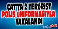 ÇAT'TA 2 TERÖRİST POLİS ÜNİFORMASIYLA YAKALANDI
