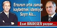 Erzurum artık zaman kaybetmek istemiyor Sayın Ala…