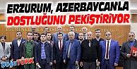 ERZURUM, AZERBAYCAN'LA DOSTLUĞUNU VE İLİŞKİLERİNİ ARTIRIYOR