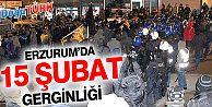 ERZURUM'DA '15 ŞUBAT' GERGİNLİĞİ