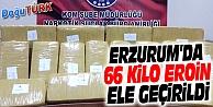 ERZURUM'DA 66 KİLO EROİN ELE GEÇİRİLDİ