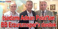 ERZURUMLU İŞ ADAMI ADNAN POLAT'TAN, BB ERZURUMSPOR'A DESTEK