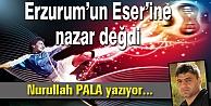 Erzurum'un Eser'ine nazar değdi