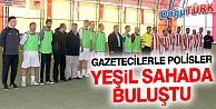 GAZETECİLERLE POLİSLER YEŞİL SAHADA BULUŞTU