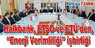 """HALKBANK, ETSO VE ETÜ'DEN, """"ENERJİ VERİMLİLİĞİ"""" İŞBİRLİĞİ"""